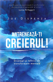 Antreneaza-ti creierul! Strategii si tehnici de transformare mentala - Joe Dispenza