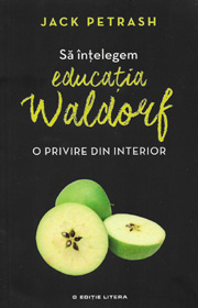 Sa intelegem educatia Waldorf. O privire din interior - Jack Petrash